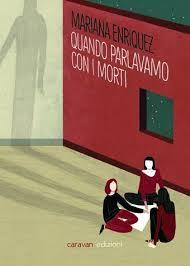 Quando parlavamo con i morti  Mariana Enriquez  Caravan edizioni  2014  trad Simona Cossentino, Serena Magi e Vincenzo Barca  9,50 €  112 pp