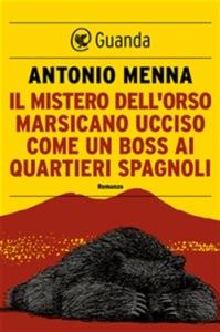 Il mistero dell'orso marsicano ucciso come un boss ai quartieri spagnoli Autore: Antonio Menna  Pagg. 256  € 16.50