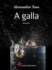 A galla,Alessandro Toso, ed. Scrittura e Scritture, pagg, 368, 14,50 euro